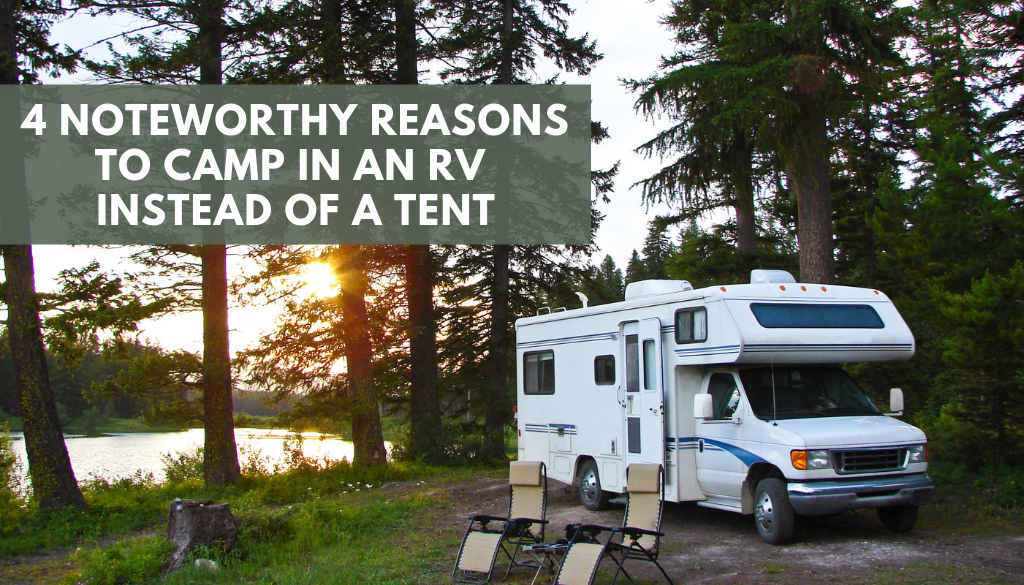 4 Noteworthy Reasons to Camp in an RV Instead of a Tent